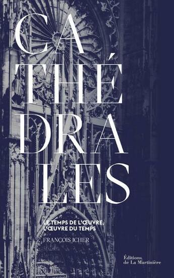 Couverture du livre « Cathédrales ; le temps de l'oeuvre, l'oeuvre du temps » de Francois Icher aux éditions La Martiniere