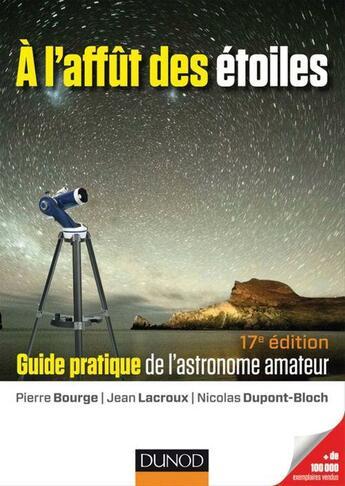 Couverture du livre « À l'affût des étoiles ; guide pratique de l'astronome amateur (17e édition) » de Pierre Bourge et Jean Lacroux et Nicolas Dupont-Bloch aux éditions Dunod