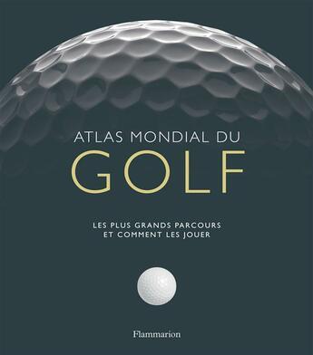 Couverture du livre « Atlas mondial du golf ; les plus grands parcours et comment les jouer » de Collectif aux éditions Flammarion