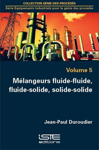 Couverture du livre « Mélangeurs fluide-fluide, fluide-solide, solide-solide t.5 » de Jean-Paul Duroudier aux éditions Iste