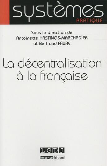 Couverture du livre « La décentralisation à la française » de Bertrand Faure et Antoinette Hastings-Marchadier aux éditions Lgdj