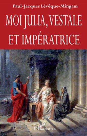 Couverture du livre « Moi Julia, vestale et impératrice » de Paul-Jacques Leveque-Mingam aux éditions L'harmattan