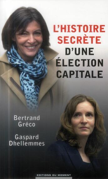 Couverture du livre « L'histoire secrète d'une élection capitale » de Bertrand Greco et Gaspard Dhellemmes aux éditions Editions Du Moment