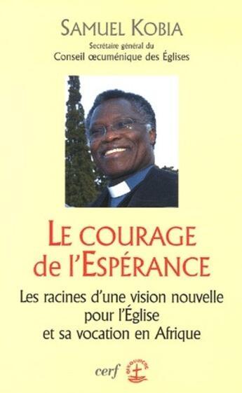 Couverture du livre « Le courage de l'espérance : les racines d'une vision nouvelle pour l'église et sa vocation en Afrique » de Kobia S aux éditions Cerf
