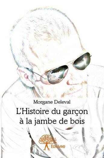 Couverture du livre « L'histoire du garçon à la jambe de bois » de Morgane Deleval aux éditions Edilivre-aparis