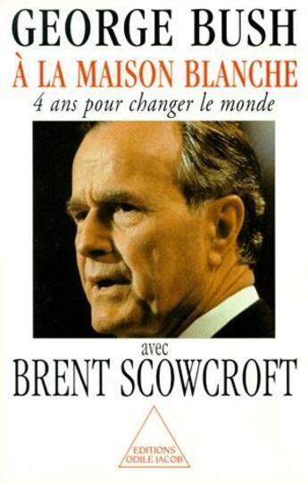Couverture du livre « à la maison blanche ; quatre ans pour changer le monde » de Bush+Scowcroft aux éditions Odile Jacob