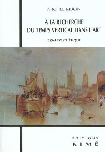Couverture du livre « A la recherche du temps vertical dans l'art » de Michel Ribon aux éditions Kime