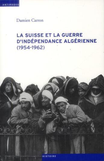 Couverture du livre « La Suisse et la guerre d'indépendance algérienne (1954-1962) » de Damien Carron aux éditions Antipodes Suisse