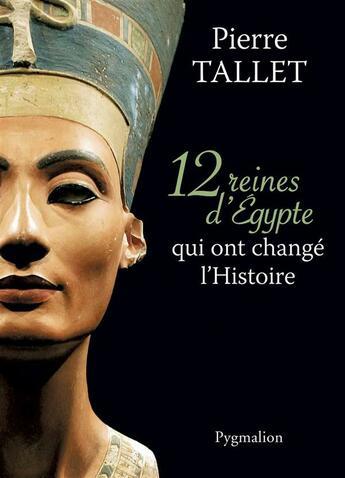 Couverture du livre « 12 reines d'Egypte qui ont changé l'Histoire » de Pierre Tallet aux éditions Pygmalion