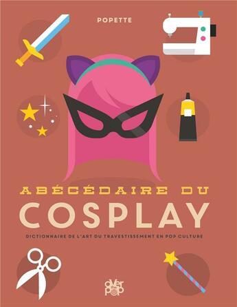 Couverture du livre « Abécédaire du cosplay ; tous les secrets sur l'art du travestissement en pop culture » de Popette aux éditions Glenat