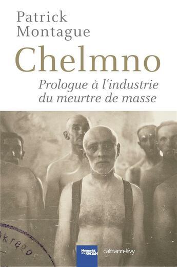 Couverture du livre « Chelmno ; prologue à l'industrie du meutre de masse » de Patrick Montague aux éditions Calmann-levy