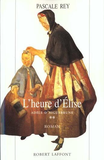 Couverture du livre « Adele D'Aiguebrune - Tome 2 - L'Heure D'Elise » de Pascale Rey aux éditions Robert Laffont