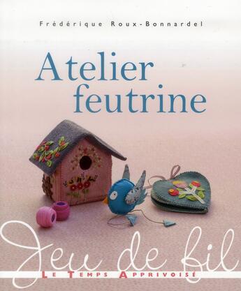 Couverture du livre « Atelier feutrine » de Frederique Roux Bonnardel aux éditions Le Temps Apprivoise