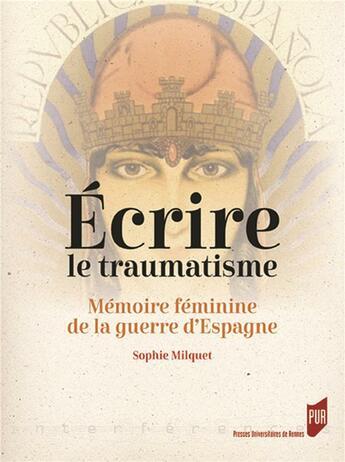 Couverture du livre « Écrire le traumatisme : mémoire féminine de la guerre d'Espagne » de Sophie Milquet aux éditions Pu De Rennes