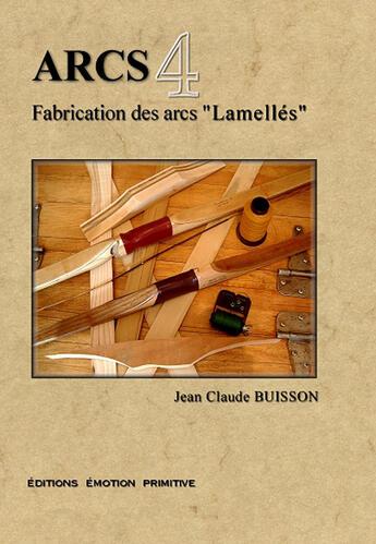 Couverture du livre « Arcs t.4 ; fabrication des arcs lamellés » de Jean-Claude Buisson aux éditions Emotion Primitive