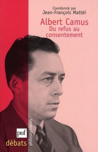 Couverture du livre « Albert Camus ; du refus au consentement » de Jean-Francois Mattei aux éditions Puf