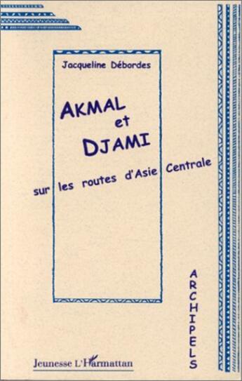 Couverture du livre « Akmal et Djami sur les routes d'Asie Centrale » de Jacqueline Debordes aux éditions Harmattan