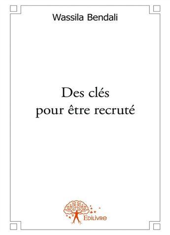 Couverture du livre « Des clés pour être recruté » de Wassila Bendali aux éditions Editions Edilivre