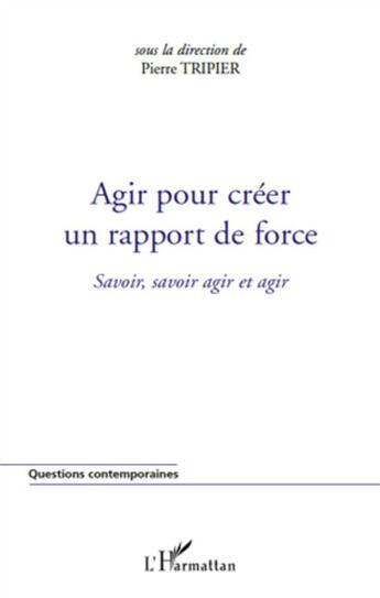 Couverture du livre « Agir pour créer un rapport de force ; savoir, savoir agir et agir » de Pierre Tripier aux éditions L'harmattan