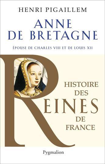 Couverture du livre « Anne de Bretagne ; épouse de Charles VIII et de Louis XII » de Henri Pigaillem aux éditions Pygmalion