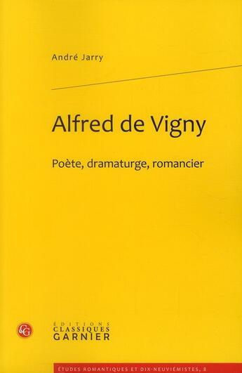 Couverture du livre « Alfred de Vigny ; poète, dramaturge, romancier » de Andre Jarry aux éditions Classiques Garnier
