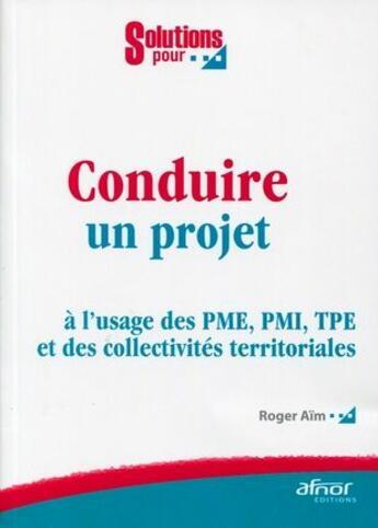 Couverture du livre « Conduire un projet ; à l'usage des PME, PMI, TPE et des collectivités territoriales » de Roger Aim aux éditions Afnor