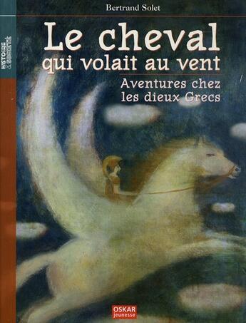 Couverture du livre « Le cheval qui volait au vent aventures chez les dieux grecs » de Bertrand Solet aux éditions Oskar