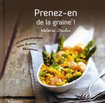 Couverture du livre « Prenez-en de la graine ! ; 50 recettes savoureuses autour du quinoa, blé, couscous... » de Valerie Duclos aux éditions First