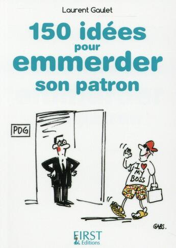 Couverture du livre « Le Petit Livre De ; 150 Idées Pour Emmerder Son Patron » de Laurent Gaulet aux éditions First