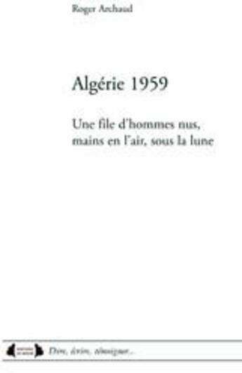 Couverture du livre « Algérie 1959 ; une file d'hommes nus, mains en l'air, sous la lune » de Roger Archaud aux éditions Roure