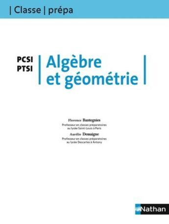 Couverture du livre « Classe Prepa ; Algèbre Et Géométrie ; Pcsi/Ptsi ; 1ère Année (Edition 2008) » de Florence Bantegnies aux éditions Nathan