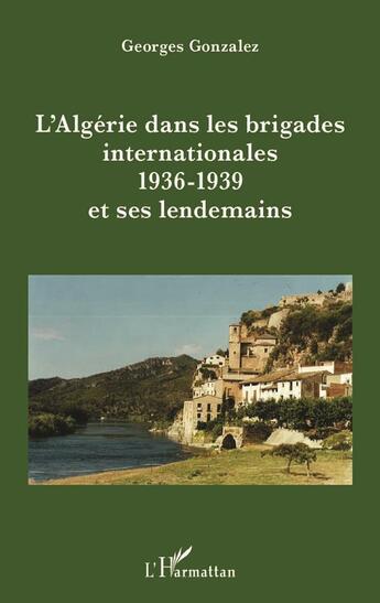 Couverture du livre « Algerie Dans Les Brigades Internationales 1936 1939 Et Ses Lendemains » de Georges Gonzalez aux éditions L'harmattan