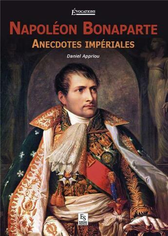Couverture du livre « Napoléon Bonaparte ; anecdoctes impériales » de Daniel Appriou aux éditions Editions Sutton