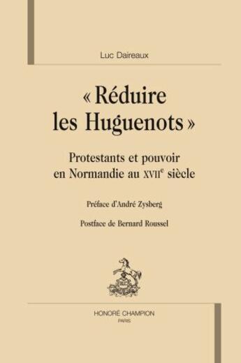 Couverture du livre « « réduire les huguenots » ; protestants et pouvoirs en Normandie au XVIIe siècle » de Luc Daireaux aux éditions Honore Champion