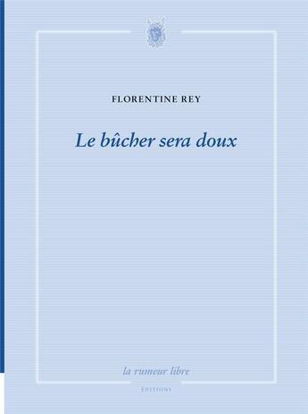 Couverture du livre « Le bûcher sera doux » de Florentine Rey aux éditions La Rumeur Libre