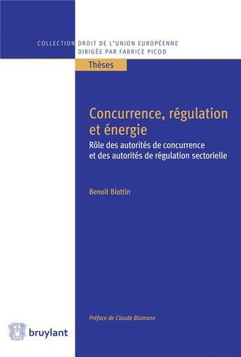 Couverture du livre « Concurrence, régulation et énergie ; rôle des autorités de concurrence et des autorités de régulation sectorielle » de Benoit Blottin aux éditions Bruylant