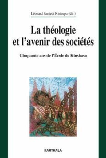 Couverture du livre « La théologie et l'avenir des sociétés ; cinquante ans de l'école de Kinshasa » de Leonard Santedi Kinkupu aux éditions Karthala