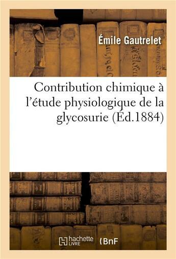 Couverture du livre « Contribution chimique a l'etude physiologique de la glycosurie » de Gautrelet Emile aux éditions Hachette Bnf