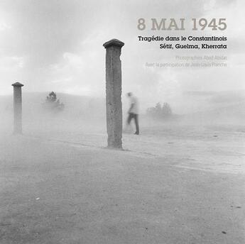 Couverture du livre « 8 mai 1945, tragédie dans le Constantinois, Setif, Guelma, Kherrata... » de Abed Abidat et Jean-Louis Planche aux éditions Images Plurielles