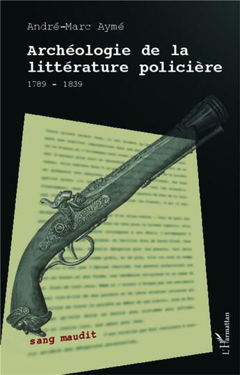 Couverture du livre « Archéologie de la littérature policière ; 1789-1839 » de Andre-Marc Ayme aux éditions Harmattan