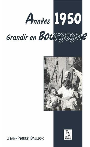 Couverture du livre « Années 1950 ; grandir en Bourgogne » de Jean-Pierre Balloux aux éditions Editions Sutton