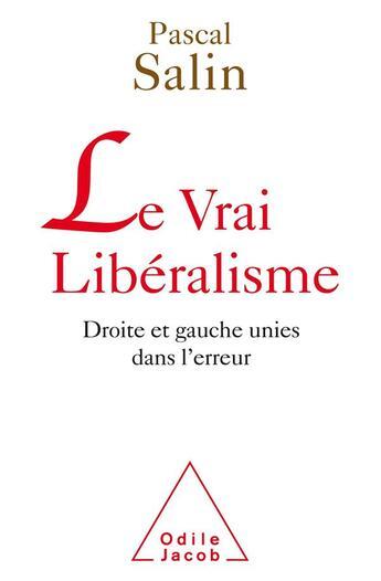 Couverture du livre « Le vrai libéralisme ; droite et gauche unies dans l'erreur » de Pascal Salin aux éditions Odile Jacob