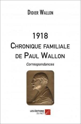 Couverture du livre « 1918 ; chronique familiale de Paul Wallon , correspondances. » de Didier Wallon aux éditions Editions Du Net