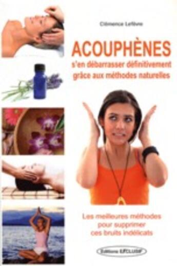 Couverture du livre « Acouphènes ; s'en débarrasser définitivement grâce aux méthodes naturelles » de Clemence Lefevre aux éditions Exclusif