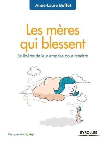 Couverture du livre « Les mères qui blessent ; se libérer de leur emprise pour renaître » de Anne-Laure Buffet aux éditions Eyrolles
