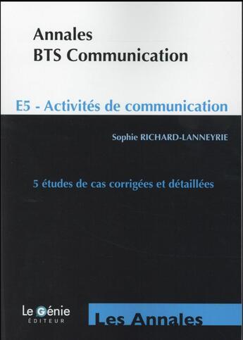 Couverture du livre « Annales BTS communication ; E5 ; activités de communication ; 5 études de cas corrigées et détaillées (5e édition) » de Sophie Richard-Lanneyrie aux éditions Genie Des Glaciers
