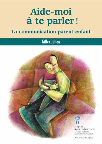 Couverture du livre « Aide-moi à te parler ! la communication parent-enfant » de Gilles Julien aux éditions Sainte Justine