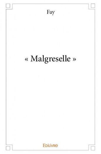Couverture du livre « « Malgreselle » » de Fay aux éditions Edilivre-aparis