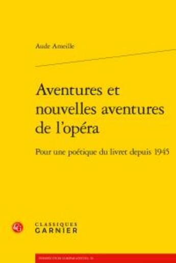 Couverture du livre « Aventures et nouvelles aventures de l'opéra ; pour une poétique du livret depuis 1945 » de Aude Ameille aux éditions Classiques Garnier