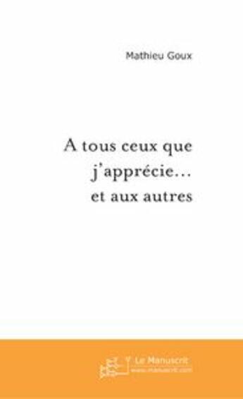 Couverture du livre « à tous ceux que j'apprécie... et aux autres » de Mathieu Goux aux éditions Le Manuscrit